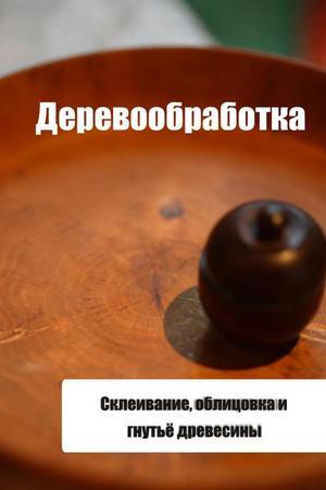Мельников И. Склеивание, облицовка и гнутьё древесины