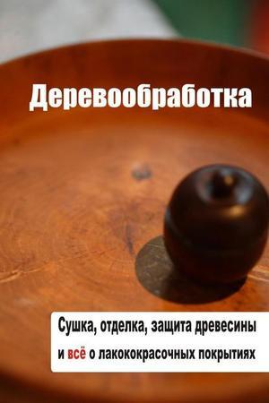 Мельников И. Сушка, защита, отделка древесины и все о лакокрасочных покрытиях