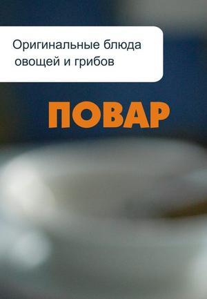 Мельников И. Оригинальные блюда из овощей и грибов