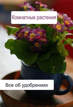 Мельников И. Комнатные растения. Все об удобренияx
