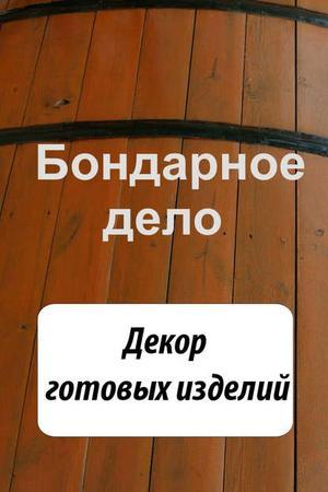 Мельников И. Бондарное дело. Декор готовых изделий