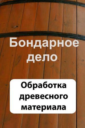 Мельников И. Бондарное дело. Обработка древесного материала