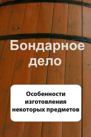 Мельников И. Бондарное дело. Особенности изготовления некоторых предметов