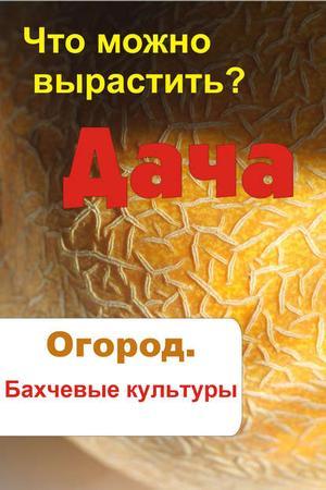 Мельников И. Что можно вырастить? Огород. Бахчевые культуры