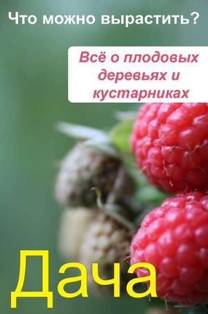 Мельников И. Что можно вырастить? Всё о плодовых деревьях и кустарниках