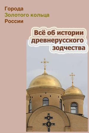 Мельников И., Ханников А. Всё об истории древнерусского зодчества