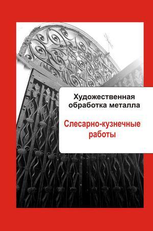 Мельников И. Художественная обработка металла. Слесарно-кузнечные работы