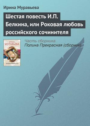 МУРАВЬЕВА И. Шестая повесть И.П. Белкина, или Роковая любовь российского сочинителя