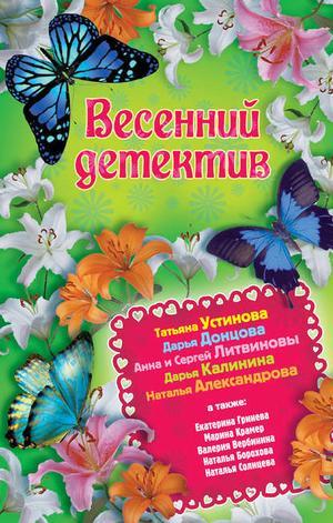 АЛЕКСАНДРОВА Н., БОРОХОВА Н., Вербинина В., ДОНЦОВА Д., КАЛИНИНА Д., КРАМЕР М., КРАСАВИНА Е., Литвиновы А., СОЛНЦЕВА Н., УСТИНОВА Т. Весенний детектив 2013 (сборник)