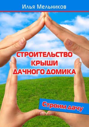 Мельников И. Строительство крыши дачного домика