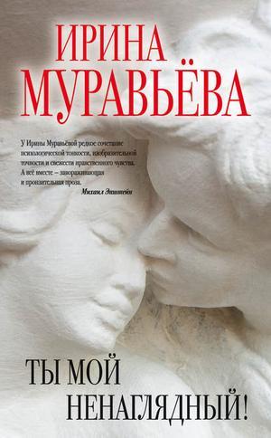 МУРАВЬЕВА И. Ты мой ненаглядный! (сборник)
