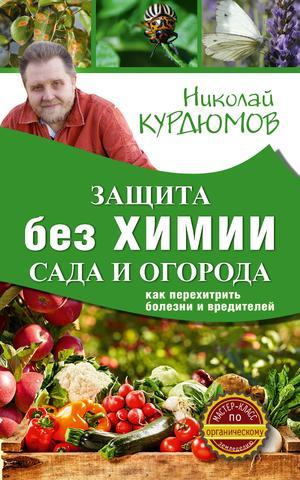КУРДЮМОВ Н. Защита сада и огорода без химии. Как перехитрить болезни и вредителей