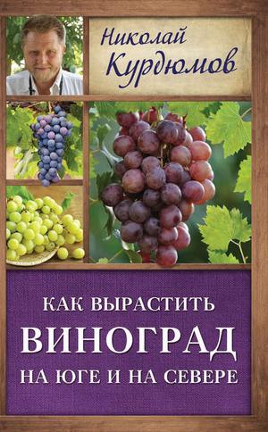 КУРДЮМОВ Н. Как вырастить виноград на Юге и на Севере