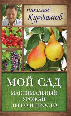 КУРДЮМОВ Н. Мой сад. Максимальный урожай легко и просто