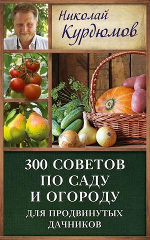 КУРДЮМОВ Н. 300 советов по саду и огороду для продвинутых дачников