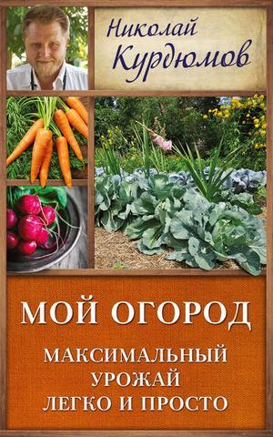 КУРДЮМОВ Н. Мой огород. Максимальный урожай легко и просто