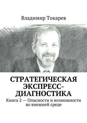 ТОКАРЕВ В. Стратегическая экспресс-диагностика. Книга 2 – Опасности ивозможности вовнешней среде