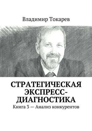 ТОКАРЕВ В. Стратегическая экспресс-диагностика. Книга 3– Анализ конкурентов