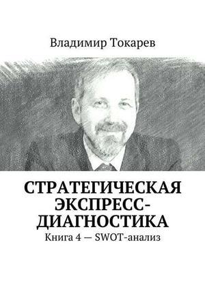 ТОКАРЕВ В. Стратегическая экспресс-диагностика. Книга 4– SWOT-анализ