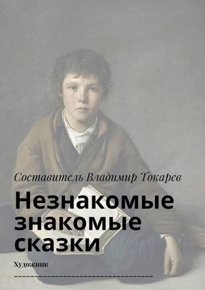 Коллектив авторов, ТОКАРЕВ В. Незнакомые знакомые сказки. Художник