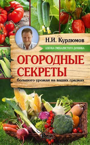 КУРДЮМОВ Н. Огородные секреты большого урожая на ваших грядках