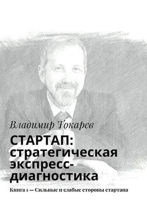 ТОКАРЕВ В. СТАРТАП: стратегическая экспресс-диагностика. Книга 1– Сильные ислабые стороны стартапа