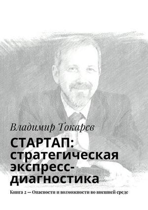 ТОКАРЕВ В. СТАРТАП: стратегическая экспресс-диагностика. Книга 2– Опасности ивозможности во внешней среде