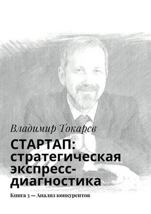 ТОКАРЕВ В. СТАРТАП: стратегическая экспресс-диагностика. Книга 3– Анализ конкурентов