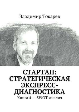 ТОКАРЕВ В. СТАРТАП: стратегическая экспресс-диагностика. Книга 4 – SWOT-анализ