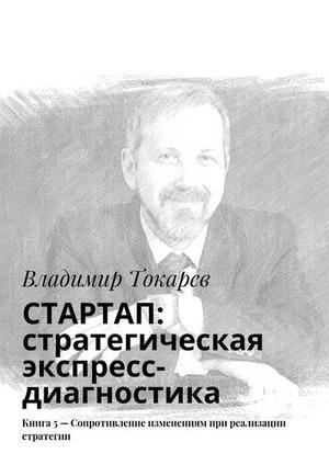 ТОКАРЕВ В. СТАРТАП: стратегическая экспресс-диагностика. Книга 5– Сопротивление изменениям при реализации стратегии