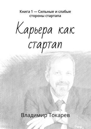 ТОКАРЕВ В. Карьера как стартап. Книга 1– Сильные ислабые стороны стартапа