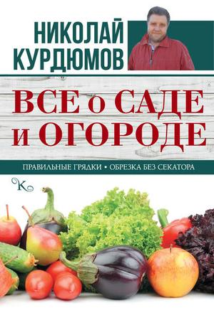 КУРДЮМОВ Н. Все о саде и огороде