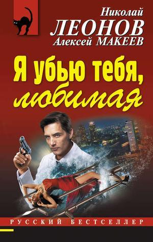 ЛЕОНОВ Н., МАКЕЕВ А. Я убью тебя, любимая