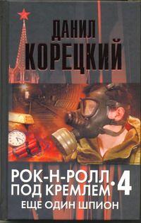 КОРЕЦКИЙ Д. Рок-н-ролл под Кремлем. Кн. 4. Еще один шпион
