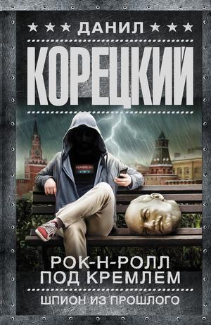 КОРЕЦКИЙ Д. Рок-н-ролл под Кремлем. Шпион из прошлого