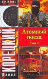КОРЕЦКИЙ Д. Атомный поезд. В 2 т. Т. 1