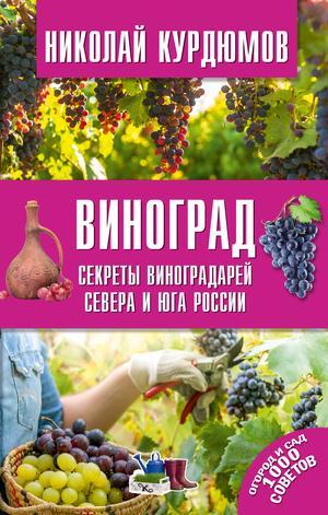 КУРДЮМОВ Н. Виноград. Секреты виноградарей севера и юга России