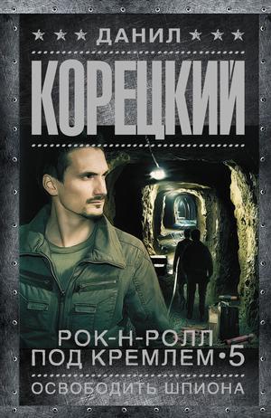 КОРЕЦКИЙ Д. Рок-н-ролл под Кремлем-5. Освободить шпиона