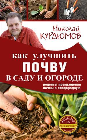 КУРДЮМОВ Н. Как улучшить почву в саду и огороде. Рецепты превращения почвы в плодородную