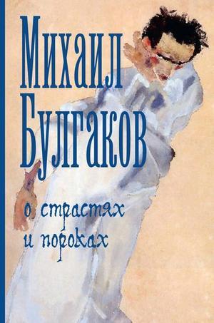 БУЛГАКОВ М. О страстях и пороках (сборник)