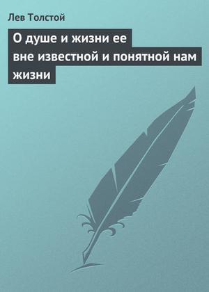 ТОЛСТОЙ Л. О душе и жизни ее вне известной и понятной нам жизни