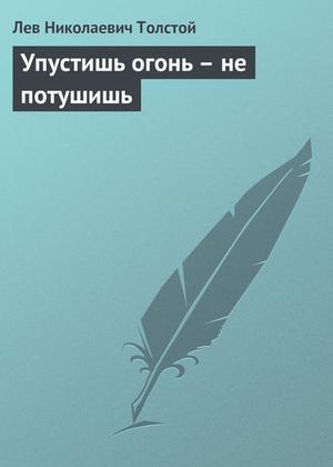 ТОЛСТОЙ Л. Упустишь огонь – не потушишь