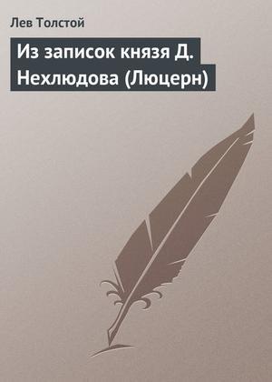 ТОЛСТОЙ Л. Из записок князя Д.Нехлюдова (Люцерн)