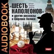 КОНАН ДОЙЛ А. АУДИОКНИГА MP3. «Шесть Наполеонов» и другие рассказы