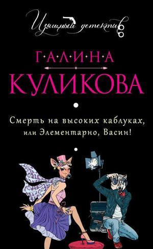 КУЛИКОВА Г. Смерть на высоких каблуках, или Элементарно, Васин! (сборник)