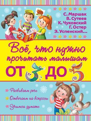 МАРШАК С., ТОЛСТОЙ Л., ЧУКОВСКИЙ К. Всё, что нужно прочитать малышам от 3 до 5