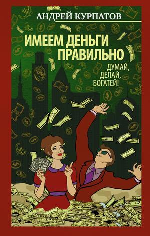 Абдуллаева Ш., КУРПАТОВ А. Имеем деньги правильно. Думай, делай, богатей!