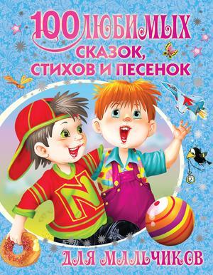 БАРТО А., БЕРЕСТОВ В., ГЛАЗОВ И. 100 любимых сказок, стихов и песенок для мальчиков