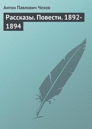 ЧЕХОВ А. Рассказы. Повести. 1892-1894