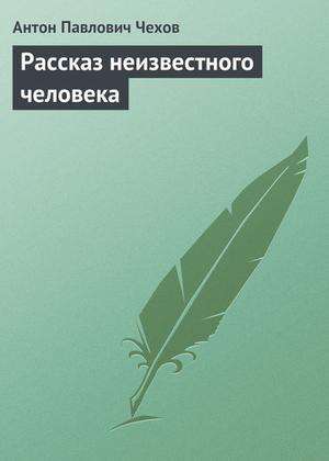 ЧЕХОВ А. Рассказ неизвестного человека